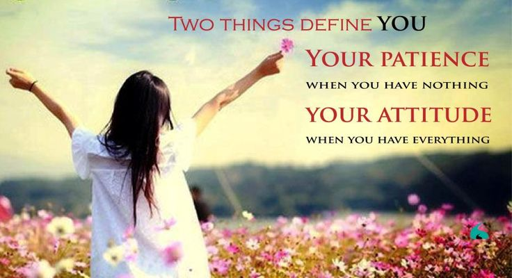 Two things define you- Your Patience.. when you have nothing. Your Attitude.. when you have everything..