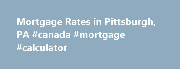 Mortgage Rates in Pittsburgh, PA #canada #mortgage #calculator http://mortgages.remmont.com/mortgage-rates-in-pittsburgh-pa-canada-mortgage-calculator/  #mortgage rates pittsburgh # Mortgage Rates in Pittsburgh, PA WalletHub is an independent comparison service. We work hard to present you with accurate mortgage rate information on this page. However, this information does not originate from us and therefore we … Continue reading →