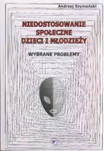 Niedostosowanie społeczne dzieci i młodzieży : wybrane problemy / Andrzej Szymański
