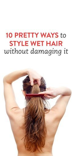 10 Pretty Ways to Style Wet Hair Without Damaging It