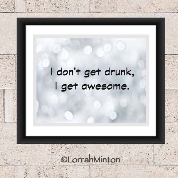I don't get drunk, Awesome, Drinking, Quote, Funny,  Printable Art, Wall Art, Instant Download