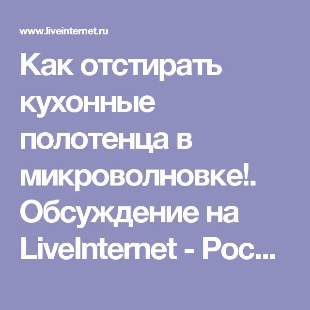 Как отстирать кухонные полотенца в микроволновке!. Обсуждение на LiveInternet - Российский Сервис Онлайн-Дневников