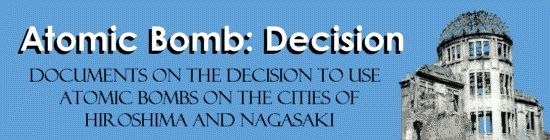 ATOMIC BOMB: DECISION -- Documents on the decision to use atomic bombs on the cities of Hiroshima and Nagasaki