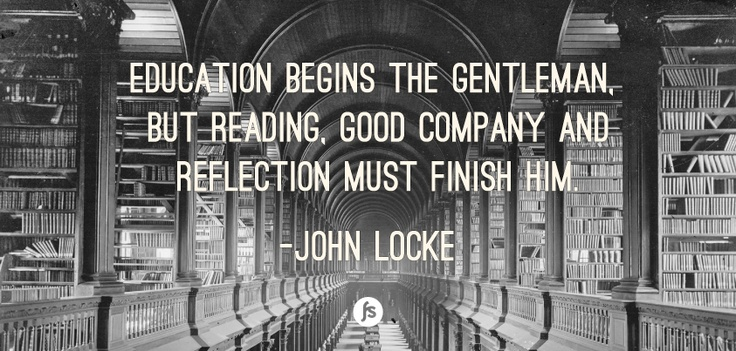 """""""Education begins the gentleman. But reading, good company and reflection must finish him."""" - John Locke Quote  (And perhaps a really great shirt as well. :P)"""