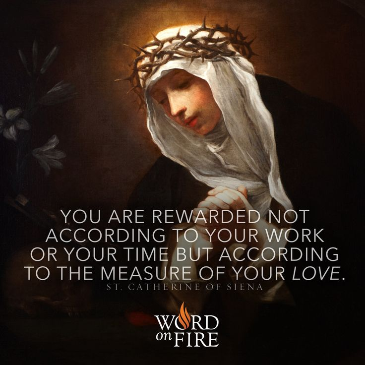 You are rewarded not according to your work or your time but according to the measure of your love.  – St. Catherine of Siena  #Catholic #Pray