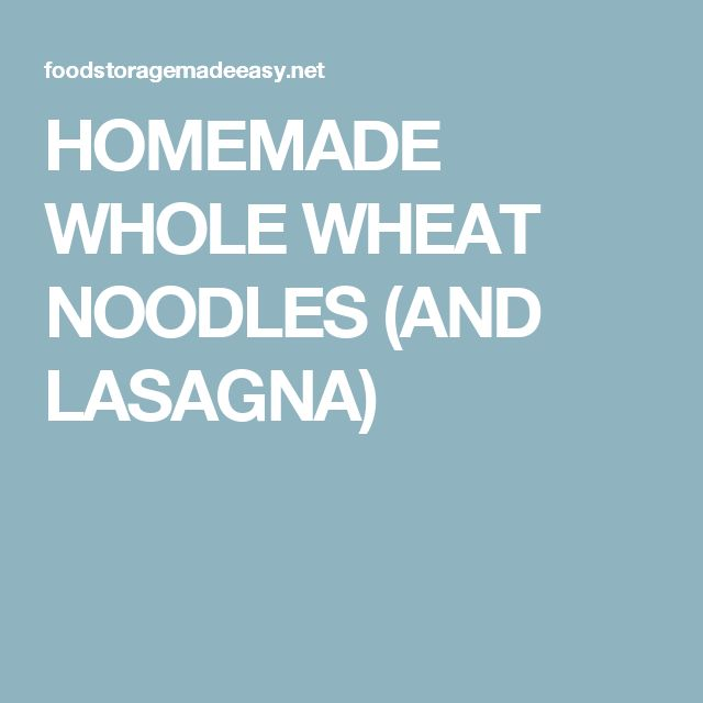 HOMEMADE WHOLE WHEAT NOODLES (AND LASAGNA)