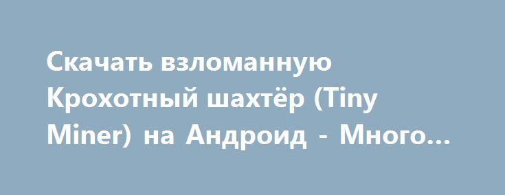 Скачать взломанную Крохотный шахтёр (Tiny Miner) на Андроид - Много денег http://cash-droid.ru/1514-skachat-vzlomannuyu-krohotnyy-shahter-tiny-miner-na-android-mnogo-deneg.html