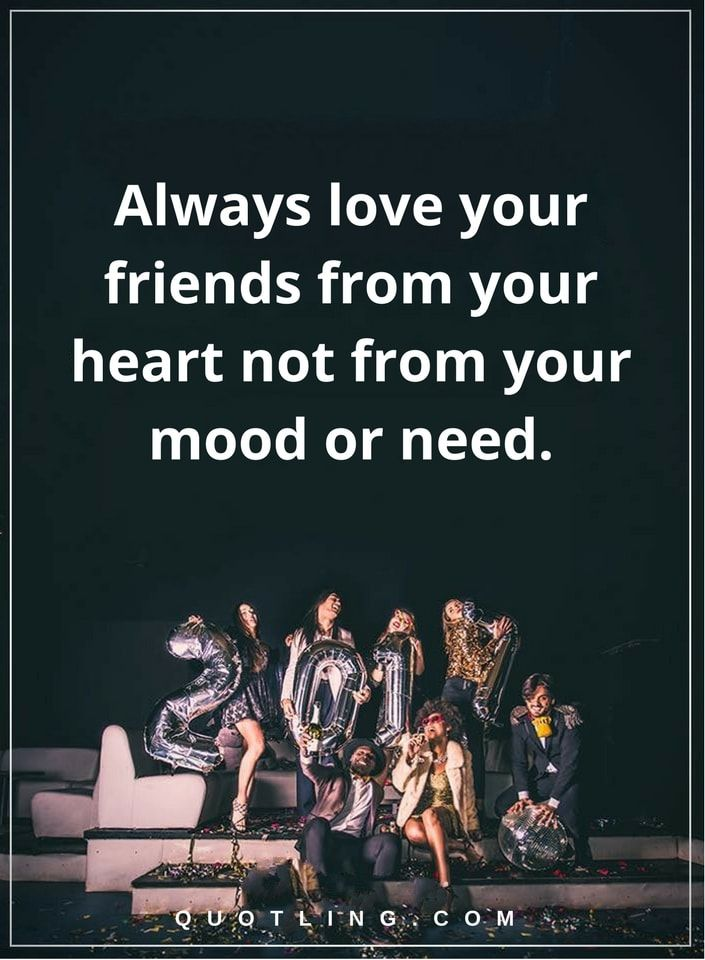 friendship quotes always love your friends from your heart not from you mood or need.