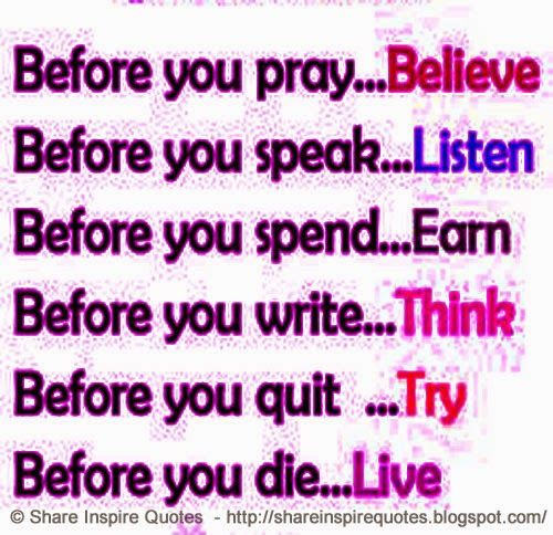Before you pray - Believe, Before you speak - Listen, Before you write - Think, Before you quit - Try, Before you Die - Live  #Life #lifelessons #lifeadvice #lifequotes #quotesoonlife #lifequotesandsayings #pray #believe #speak #listen #spend #earn #write #think #quit #try #die #live #shareinspirequotes #share #inspire #quotes #whatsapp