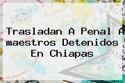 http://tecnoautos.com/wp-content/uploads/imagenes/tendencias/thumbs/trasladan-a-penal-a-maestros-detenidos-en-chiapas.jpg Maestros Chiapas. Trasladan a penal a maestros detenidos en Chiapas, Enlaces, Imágenes, Videos y Tweets - http://tecnoautos.com/actualidad/maestros-chiapas-trasladan-a-penal-a-maestros-detenidos-en-chiapas/