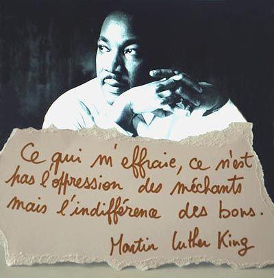 Martin Luther king : ce qui m'effraie ce n'est pas l'oppression des méchants mais l'indifférence des bons.: