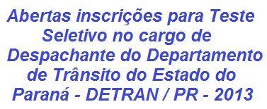 O Departamento de Trânsito do Estado do Paraná - DETRAN/PR realizará Teste Seletivo para o preenchimento de 706 (setecentos e seis) vagas na função de Despachante, com oportunidades em todo o Estado paranaense. Para concorrer, os candidatos devem possuir formação no Ensino Médio. As inscrições se iniciam no dia 09 de Outubro de 2013. A prova será realizada apenas em 2014.  Leia mais, acesse:  http://apostilaseconcursosatuais.blogspot.com.br/2013/10/departamento-de-transito-do-estado-do.html
