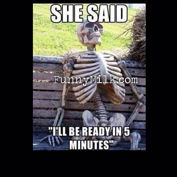 This Is Definitely A Funny Quote About Relationships And How Women Like To Take Their Precious Time M Funny Relationship Quotes Memes Sarcastic Funny Skeleton