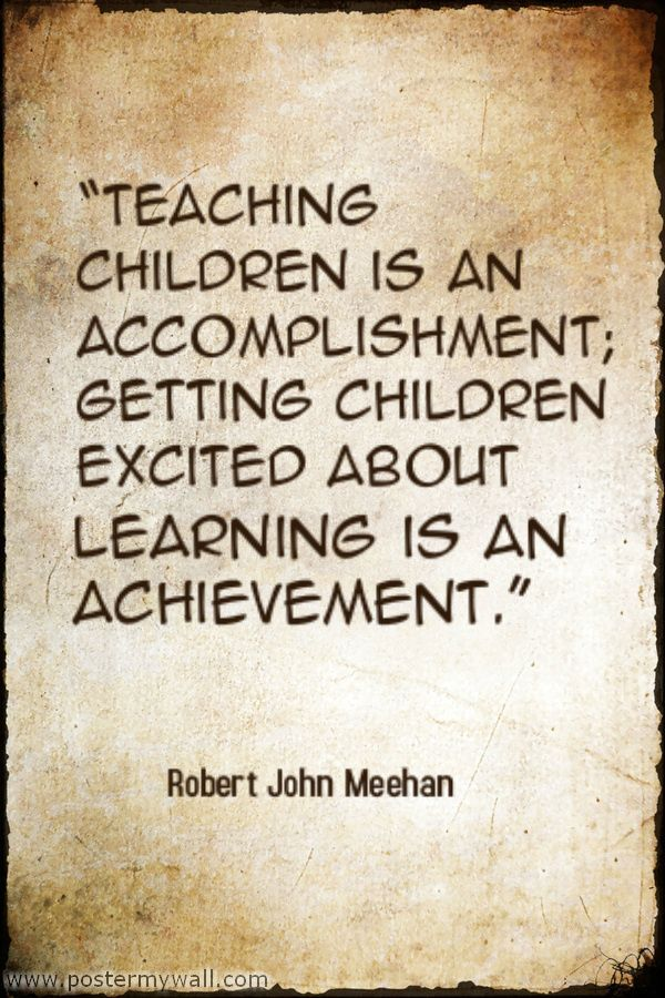 """Teaching children is an accomplishment; getting children excited about learning is an acheivement."" -Robert John Meehan"