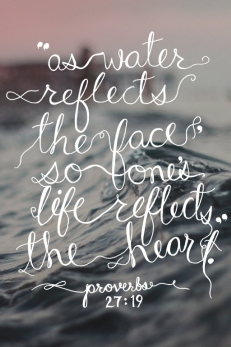 """as water reflects the face, so one's life reflects the heart."""