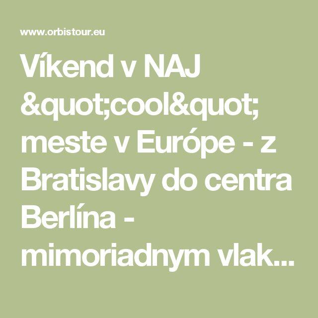 """Víkend v NAJ """"cool"""" meste v Európe - z Bratislavy do centra Berlína -  mimoriadnym vlakom ! - Štandardné a pohodlné - Špecialista na Nemecko - ORBIS AH"""