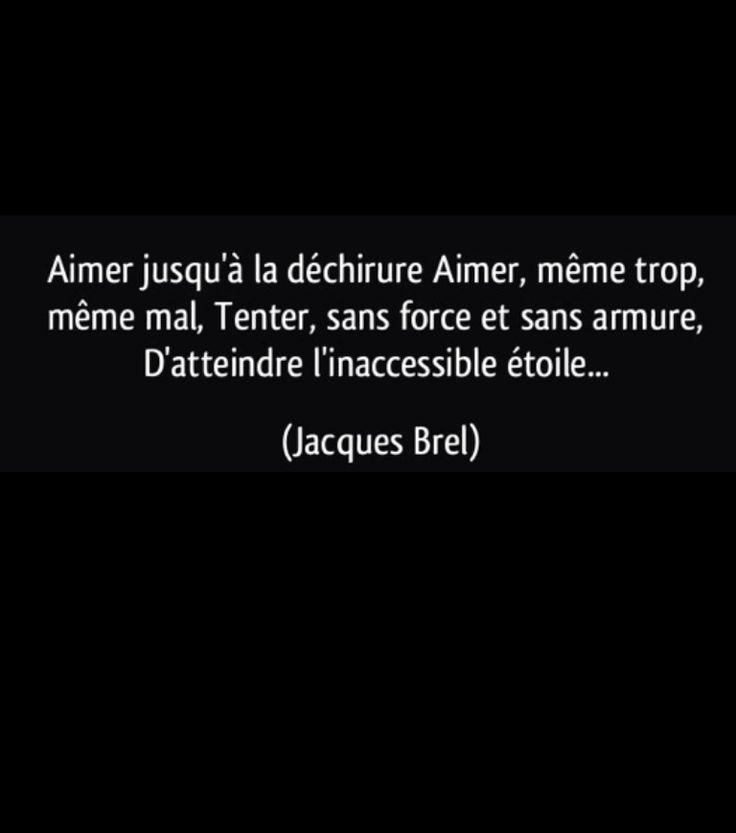 """""""Aimer jusqu'à la déchirure. Aimer, même trop, même mal. Tenter, sans force et sans armure. D'atteindre l'aveugle étoile..."""" Jacques Brel"""
