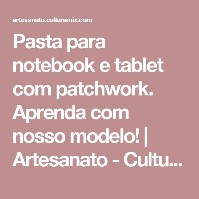 Pasta para notebook e tablet com patchwork. Aprenda com nosso modelo! | Artesanato - Cultura Mix