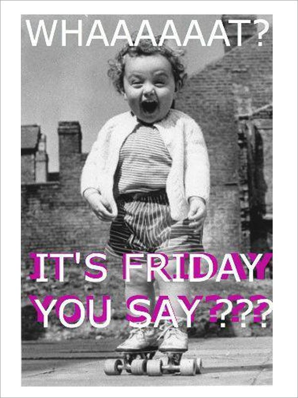 Whaaaat? It's Friday you say???    #Friday #Funny