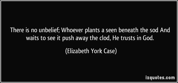 There is no unbelief; Whoever plants a seen beneath the sod And waits to see it push away the clod, He trusts in God. (Elizabeth York Case) #quotes #quote #quotations #ElizabethYorkCase