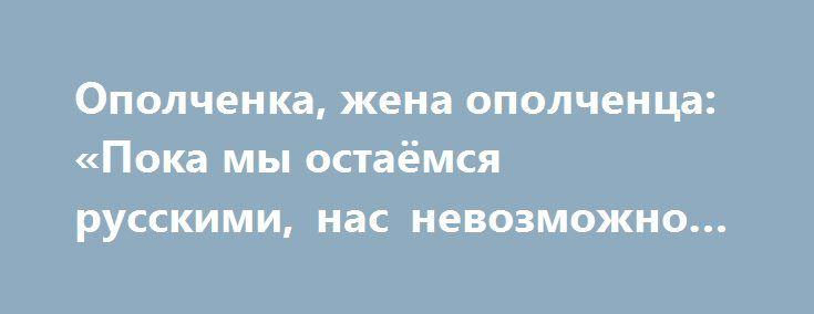 Ополченка, жена ополченца: «Пока мы остаёмся русскими, нас невозможно победить…» http://rusdozor.ru/2017/03/08/opolchenka-zhena-opolchenca-poka-my-ostayomsya-russkimi-nas-nevozmozhno-pobedit/  «Есть такая профессия – Родину защищать», – эта крылатая фраза не отражает сути ни одной из войн, которые приходилось вести русскому народу. Когда Родине грозит опасность – в строй встают не только профессионалы, все русские – независимо от возраста, пола, ...