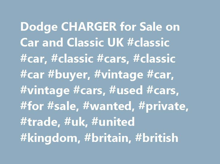Dodge CHARGER for Sale on Car and Classic UK #classic #car, #classic #cars, #classic #car #buyer, #vintage #car, #vintage #cars, #used #cars, #for #sale, #wanted, #private, #trade, #uk, #united #kingdom, #britain, #british http://ghana.remmont.com/dodge-charger-for-sale-on-car-and-classic-uk-classic-car-classic-cars-classic-car-buyer-vintage-car-vintage-cars-used-cars-for-sale-wanted-private-trade-uk-united-kingd/  # Latest Classic Cars and Bikes Listing 127 adverts 73 Dodge Charger with 340…