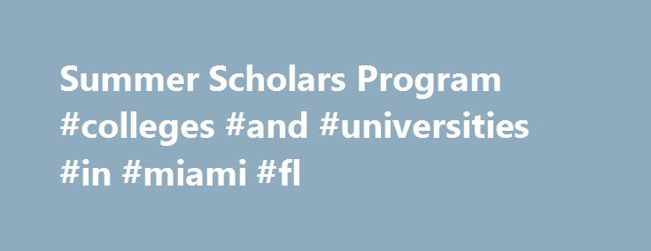 Summer Scholars Program #colleges #and #universities #in #miami #fl http://zimbabwe.nef2.com/summer-scholars-program-colleges-and-universities-in-miami-fl/  # Summer Scholars Program Application deadline extended for Summer 2017. Don't delay, apply now! College for High School StudentsJuly 1 – July 21, 2017 The University of Miami Summer Scholars Program provides an exciting opportunity for current high school sophomores and juniors to explore their academic passions and experience what it's…