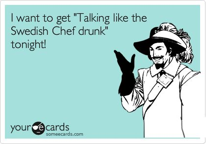 I want to get Talking like the Swedish Chef drunk tonight!