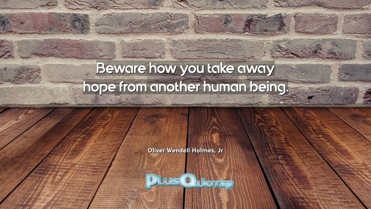 """""""Beware how you take away hope from another human being.""""- Oliver Wendell Holmes, Jr. Oliver Wendell Holmes, Jr � biography: Author Profession: Judge Nationality: American Born: March 8, 1841 Died: March 6, 1935 #Hope #Another #Away #Being #Beware #How #Human #Human Being #Take #You"""
