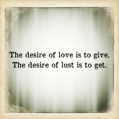 The desire of love is to give- The desire of lust is to get- #love #lust, love quotes