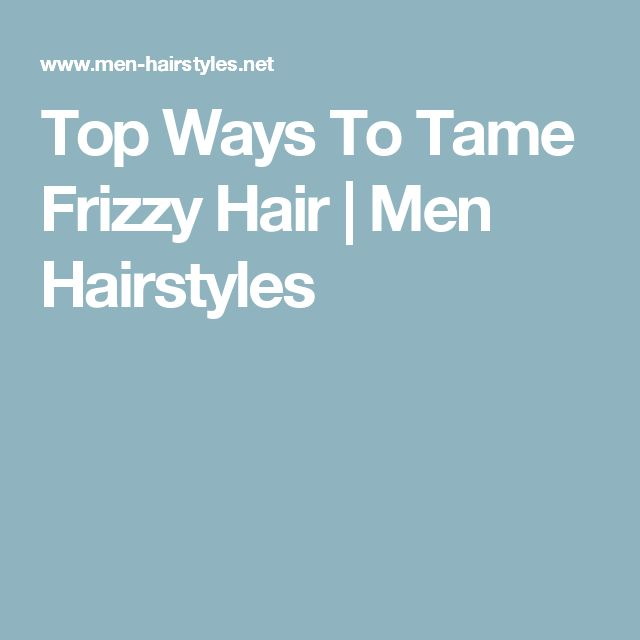 Top Ways To Tame Frizzy Hair   Men Hairstyles
