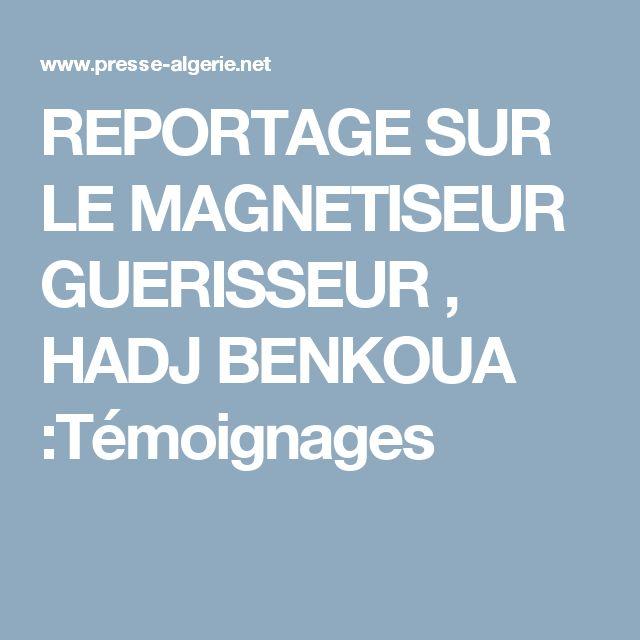REPORTAGE SUR LE MAGNETISEUR GUERISSEUR , HADJ BENKOUA :Témoignages