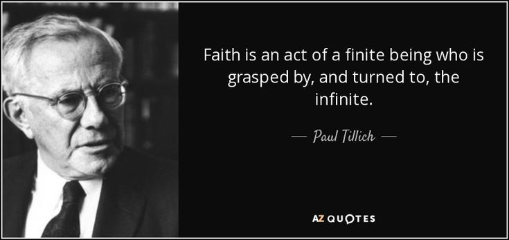 Faith is an act of a finite being who is grasped by, and turned to, the infinite. - Paul Tillich