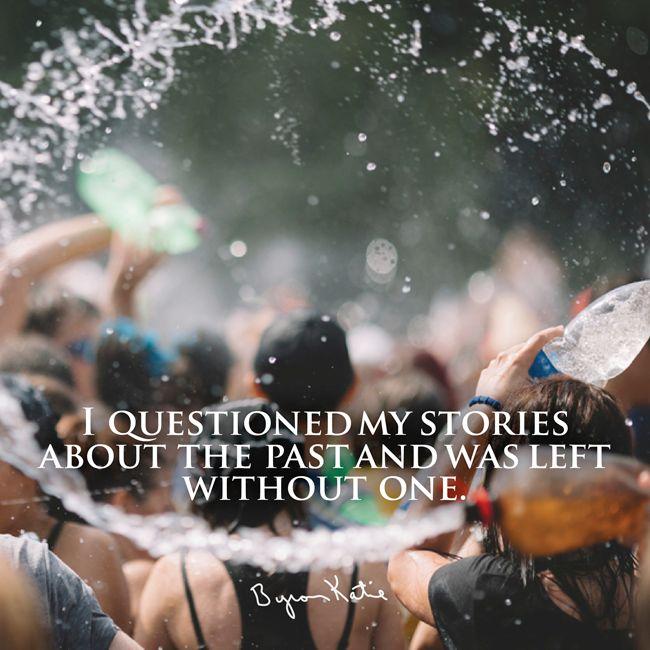«Я исследовала свои истории о прошлом, и от этого ничего не осталось.» ~ Байрон Кейти