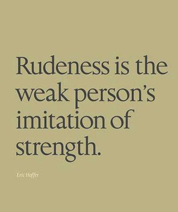 Kindness is the opposite of rudeness... Try to always choose kindness. Kindness is strong.