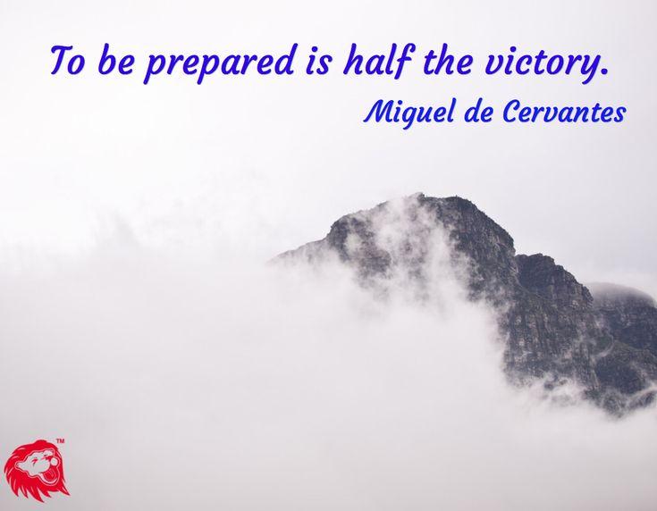 To be prepared is half the victory. / Miguel de Cervantes
