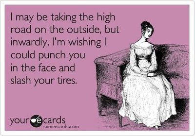 I may be taking the high road on the outside, but inwardly, I'm wishing I could punch you in the face and slash your tires.