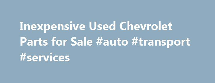Inexpensive Used Chevrolet Parts for Sale #auto #transport #services http://sweden.remmont.com/inexpensive-used-chevrolet-parts-for-sale-auto-transport-services/  #chevrolet auto parts # Find Used Chevrolet Parts Are you trying to find used Chevrolet parts online? Do you need an engine, transmission or body part. PartRequest.com can help you find what you need at a price that will fit your budget, allowing you to keep your Chevy car, pickup, SUV or van on the road longer. Founded in 1911…