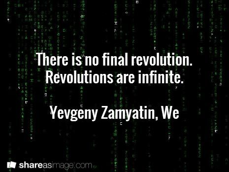 There is no final revolution. Revolutions are infinite.  - Yevgeny Zamyatin, We #book #quotes