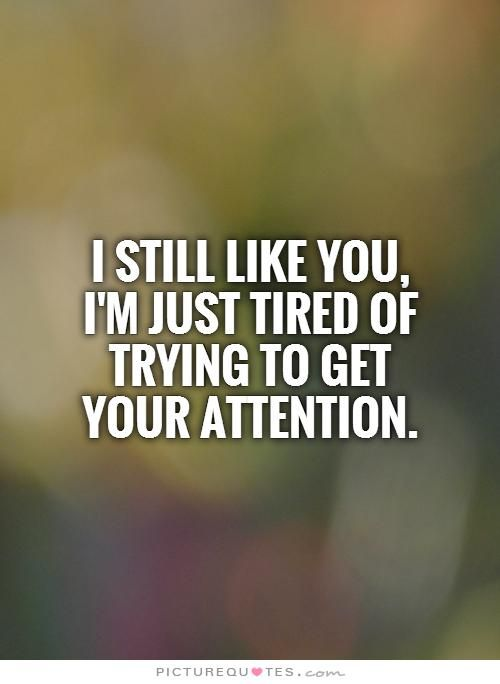 I still like you,  I'm just tired of trying to get  your attention Picture Quote #1