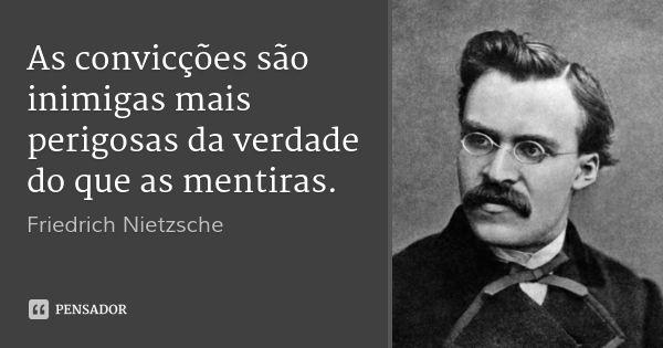 As convicções são inimigas mais perigosas da verdade do que as mentiras. — Friedrich Nietzsche