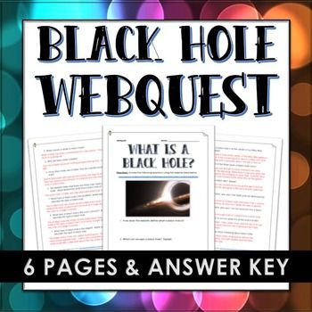 "Black Hole - Webquest and Answer Key (NASA Website: What is a Black Hole?) - 6 page webquest with answer key on the science and details behind black holes. Includes 16 questions from NASA website on ""What is a Black Hole?"". Your students will be engaged and excited to use technology in the classroom while learning about the exciting facts of a Black Hole. Would work great as a part of a space or solar system unit of study!"