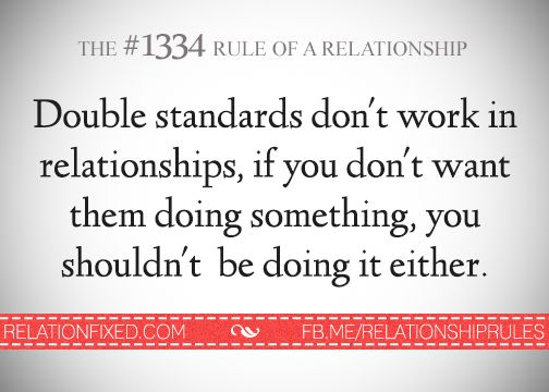 Double standards don't work in relationships. If you don't want them doing something, you shouldn't be doing it either. :(