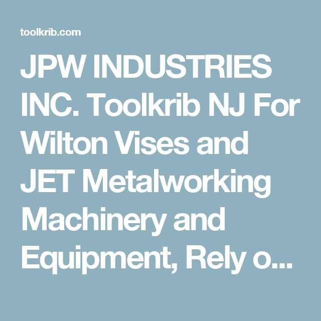 JPW INDUSTRIES INC. Toolkrib NJ For Wilton Vises and JET Metalworking Machinery and Equipment, Rely on Tool-Krib Supply