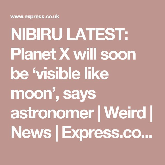 NIBIRU LATEST: Planet X will soon be 'visible like moon', says astronomer   Weird   News   Express.co.uk