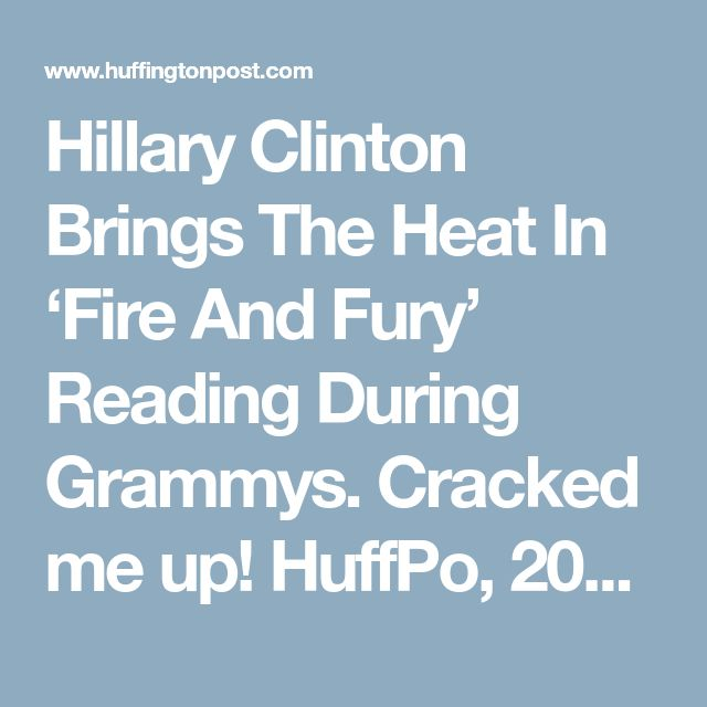 Hillary Clinton Brings The Heat In 'Fire And Fury' Reading During Grammys. Cracked me up! HuffPo, 20180128.