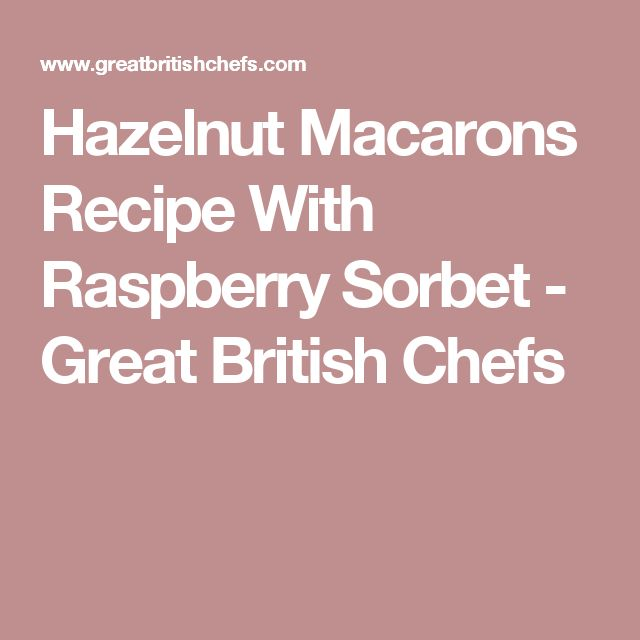 Hazelnut Macarons Recipe With Raspberry Sorbet - Great British Chefs