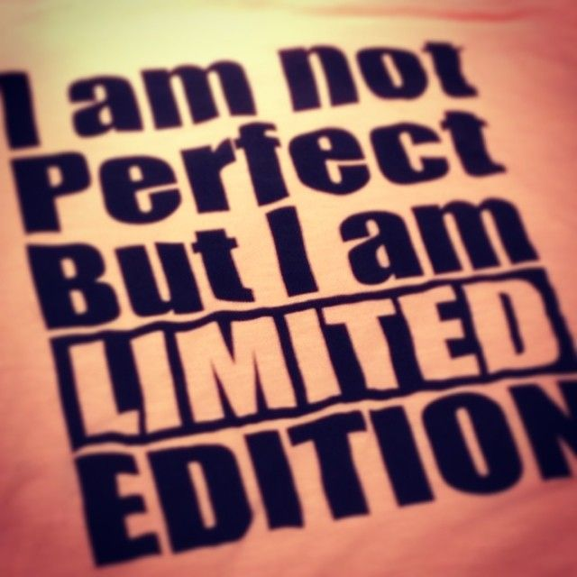 I am not perfect, But I am limited edition.