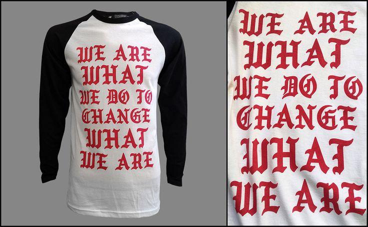 We Are What We Do To Change What We Are - Wannabe t-shirt #fashion #style #art #gifts #quotes #tshirt #tee #gothic #letters #ifeellikepablo #feel #like #pablo #kanye #kanyewest #streetstyle #streetart #streetwear #wannabe #self #fight #baseball #urban