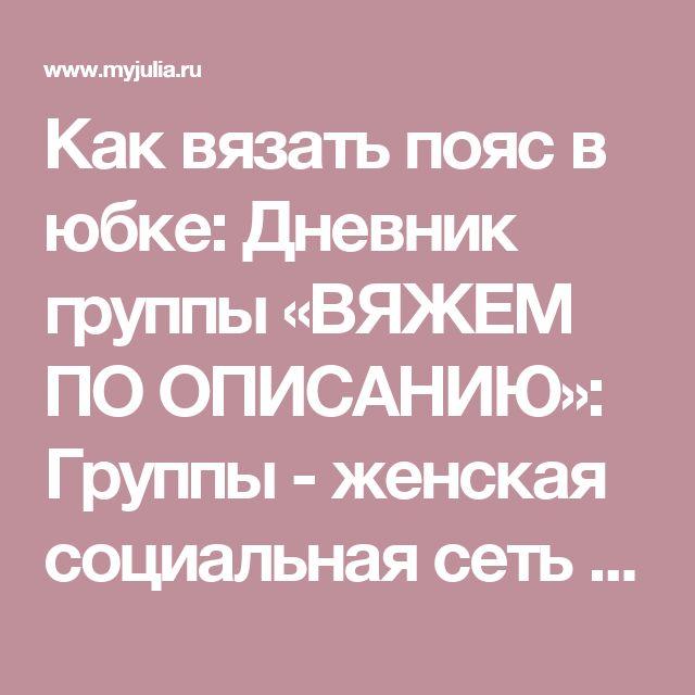 Как вязать пояс в юбке: Дневник группы «ВЯЖЕМ ПО ОПИСАНИЮ»: Группы - женская социальная сеть myJulia.ru